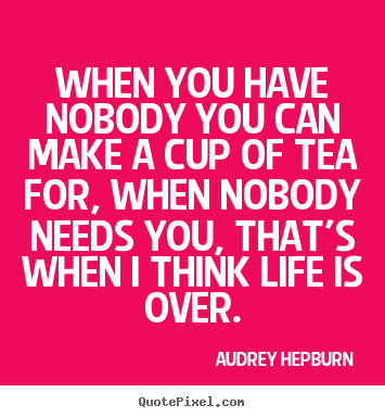 Design custom picture quotes about life - When you have nobody you can make a cup of tea for, when..