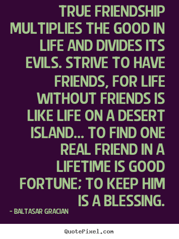 Life quotes - True friendship multiplies the good in life and divides its evils. strive..