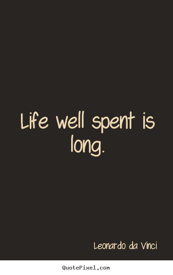 Life quotes - Life well spent is long.