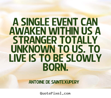 A single event can awaken within us a stranger.. Antoine De Saint-Exupery famous life quotes