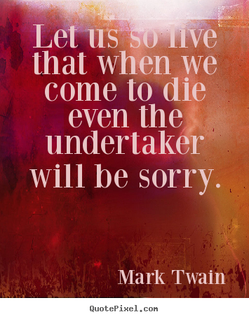 Mark Twain picture quote - Let us so live that when we come to die even the undertaker.. - Life quotes