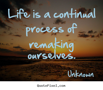 Unknown poster quotes - Life is a continual process of remaking ourselves. - Life quotes