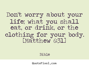 Bible poster quotes - Don't worry about your life; what you shall eat, or drink,.. - Life quotes