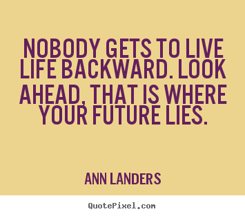 Sayings about life - Nobody gets to live life backward. look ahead, that is where your..