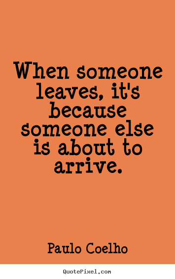 Create photo quotes about life - When someone leaves, it's because someone else is about to arrive.