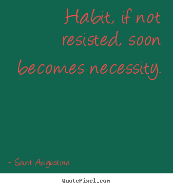 Habit, if not resisted, soon becomes necessity. Saint Augustine greatest life quotes