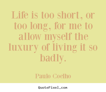Life is too short, or too long, for me to allow myself.. Paulo Coelho top life sayings
