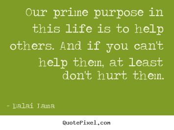 Dalai Lama picture quote - Our prime purpose in this life is to help others. and.. - Life quotes