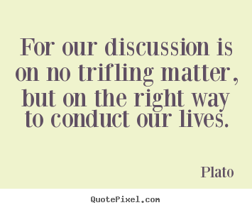 Plato poster quote - For our discussion is on no trifling matter, but on the right.. - Life quotes