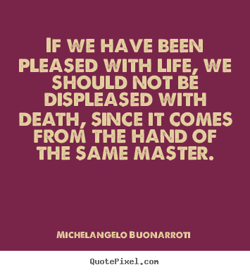 If we have been pleased with life, we should not.. Michelangelo Buonarroti  life quotes