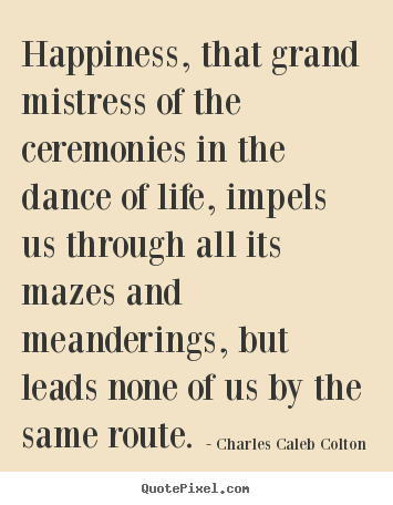 Happiness, that grand mistress of the ceremonies in the dance of life,.. Charles Caleb Colton  life quotes