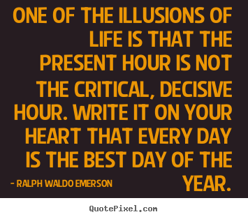 One of the illusions of life is that the present hour is not the critical,.. Ralph Waldo Emerson good life quotes