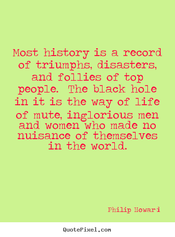 Most history is a record of triumphs, disasters,.. Philip Howard top life quotes