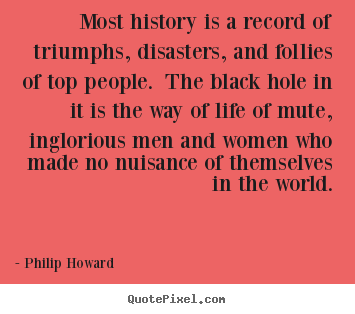 Most history is a record of triumphs, disasters, and.. Philip Howard popular life quotes