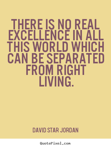 David Star Jordan picture quotes - There is no real excellence in all this world which can.. - Life quote
