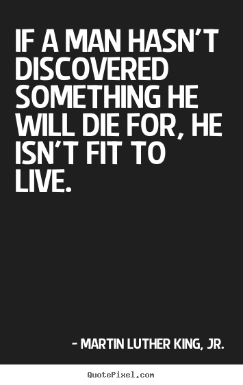 If a man hasn't discovered something he will die.. Martin Luther King, Jr. famous life quotes