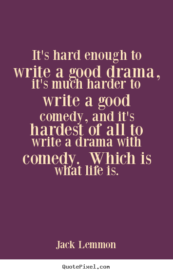 Quotes about life - It's hard enough to write a good drama, it's..