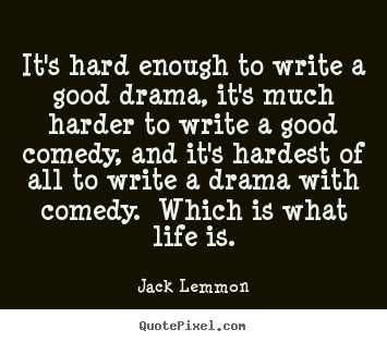 Create custom picture quotes about life - It's hard enough to write a good drama, it's much harder..