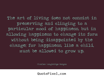 Design custom picture sayings about life - The art of living does not consist in preserving and clinging..