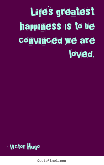Create graphic picture quotes about life - Life's greatest happiness is to be convinced we are loved.