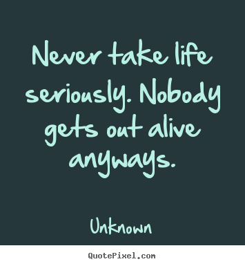 Quotes about life - Never take life seriously. nobody gets out alive anyways.
