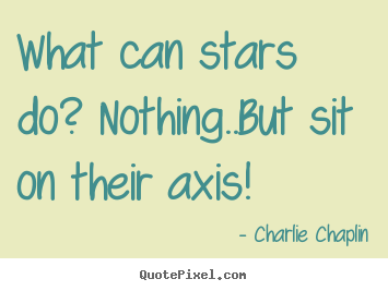 Life quote - What can stars do? nothing..but sit on their axis!