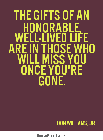 Quotes about life - The gifts of an honorable, well-lived life are in those..