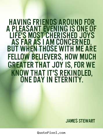 Having friends around for a pleasant evening is one of life's most cherished.. James Stewart top life quotes
