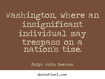 Quotes about life - Washington, where an insignificant individual may trespass on a nation's..