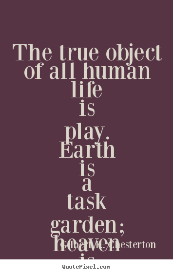 Life quote - The true object of all human life is play...