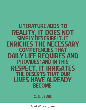 Quotes about life - Literature adds to reality, it does not simply describe..