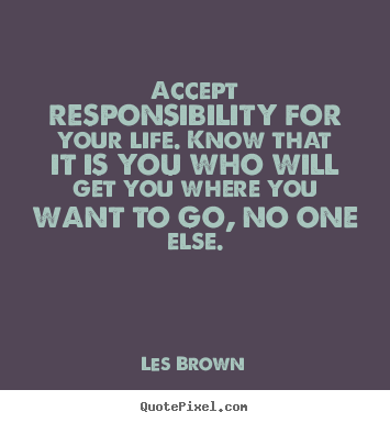 Make custom picture quotes about life - Accept responsibility for your life. know that it is you who will get..