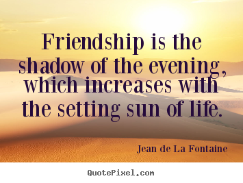 Make custom picture sayings about life - Friendship is the shadow of the evening, which..