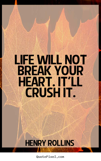 Life quote - Life will not break your heart. it'll crush it.