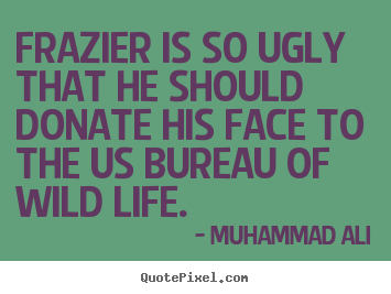 Life quotes - Frazier is so ugly that he should donate his face to the us bureau..