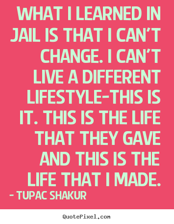 Life quotes - What i learned in jail is that i can't change. i can't live a different..