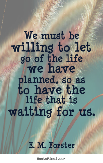 We must be willing to let go of the life we have planned, so as to.. E. M. Forster good life quotes