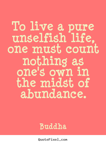 Buddha poster quotes - To live a pure unselfish life, one must count nothing.. - Life quotes