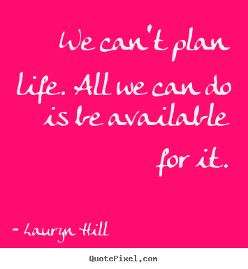 We can't plan life. all we can do is be available for it. Lauryn Hill great life quotes