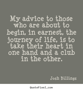 Josh Billings picture quotes - My advice to those who are about to begin, in earnest, the journey.. - Life sayings