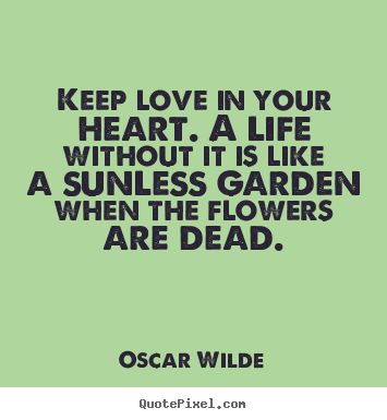 Life quotes - Keep love in your heart. a life without it is like a sunless garden..