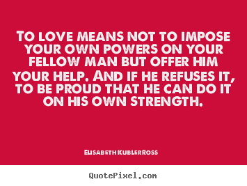 Design your own picture quotes about life - To love means not to impose your own powers..