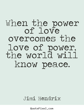 Jimi Hendrix picture quotes - When the power of love overcomes the love.. - Life quote
