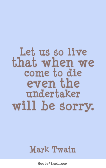 Life quotes - Let us so live that when we come to die even the undertaker..