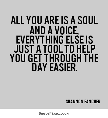 Life quotes - All you are is a soul and a voice, everything else..