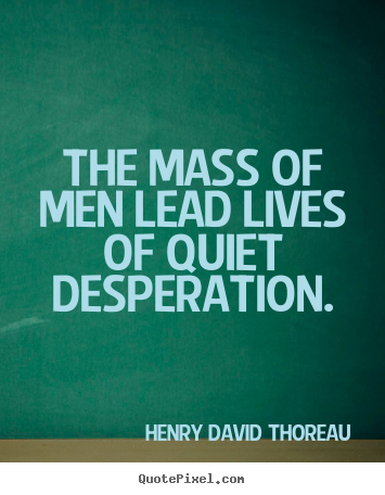 Henry David Thoreau picture quotes - The mass of men lead lives of quiet desperation. - Life quote