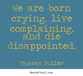 Life quotes - We are born crying, live complaining, and die disappointed.