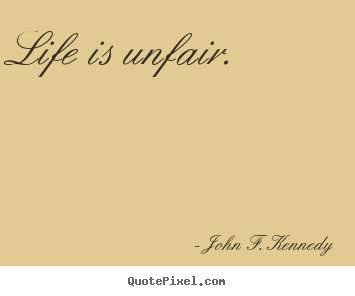 Quotes about life - Life is unfair.