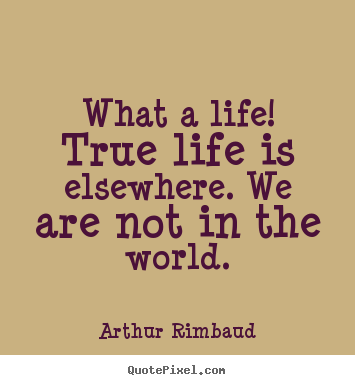 Life quotes - What a life! true life is elsewhere. we are not in the..