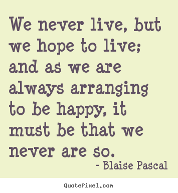 Life quotes - We never live, but we hope to live; and as we are always..